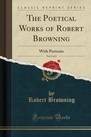 The Poetical Works of Robert Browning, Vol. 2 of 2, Browning Robert