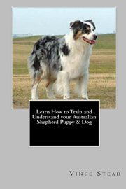 Learn How to Train and Understand your Australian Shepherd Puppy & Dog, Stead Vince
