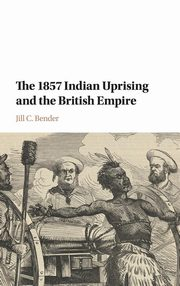 The 1857 Indian Uprising and the British Empire, Bender Jill C.