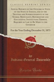 Annual Reports of the Officers of State of the State of Indiana, and of the Trustees and Superintendents of the Several Benevolent, Reformatory and Educational Institutions Thereof, Required by Law to Be Made to the Governor, Assembly Indiana General