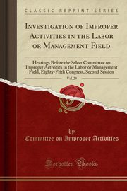 Investigation of Improper Activities in the Labor or Management Field, Vol. 29, Activities Committee on Improper