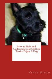 How to Train and Understand your Scottish Terrier Puppy & Dog, Stead Vince