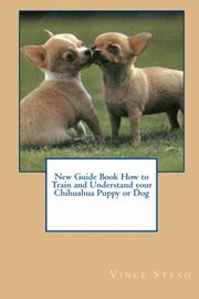 New Guide Book How to Train and Understand your Chihuahua Puppy or Dog, Stead Vince