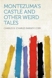 Montezuma's Castle and Other Weird Tales, Cory Charles B. (Charles Barney)