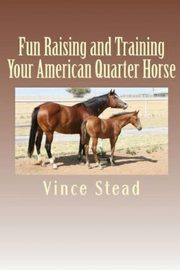 Fun Raising and Training Your American Quarter Horse, Stead Vince