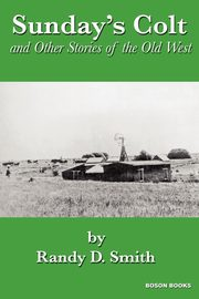 Sunday's Colt and Other Stories of the Old West, Smith Randy D.