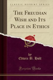 ksiazka tytuł: The Freudian Wish and Its Place in Ethics (Classic Reprint) autor: Holt Edwin B.