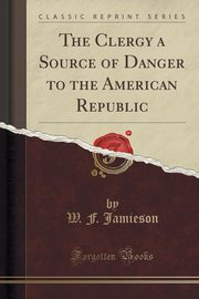 The Clergy a Source of Danger to the American Republic (Classic Reprint), Jamieson W. F.