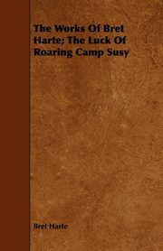 The Works of Bret Harte; The Luck of Roaring Camp Susy, Harte Bret
