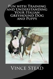 Fun with Training and Understanding Your Italian Greyhound Dog and Puppy, Stead Vince