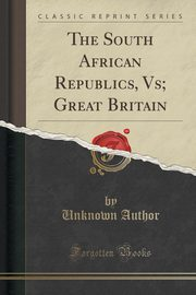 The South African Republics, Vs; Great Britain (Classic Reprint), Author Unknown