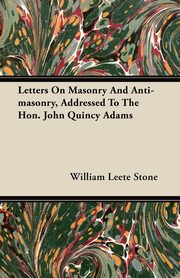 Letters On Masonry And Anti-masonry, Addressed To The Hon. John Quincy Adams, Stone William Leete