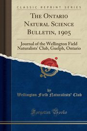 The Ontario Natural Science Bulletin, 1905, Club Wellington Field Naturalists'