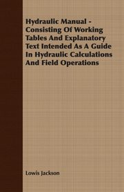 Hydraulic Manual - Consisting Of Working Tables And Explanatory Text Intended As A Guide In Hydraulic Calculations And Field Operations, Jackson Lowis