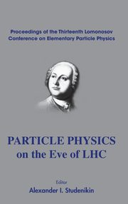 PARTICLE PHYSICS ON THE EVE OF LHC - PROCEEDINGS OF THE 13TH LOMONOSOV CONFERENCE ON ELEMENTARY PARTICLE PHYSICS,