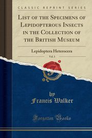 List of the Specimens of Lepidopterous Insects in the Collection of the British Museum, Vol. 3, Walker Francis