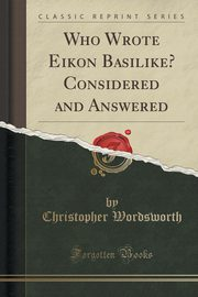 Who Wrote Eik?n Basilik?? Considered and Answered (Classic Reprint), Wordsworth Christopher