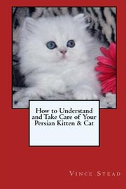 How to Understand and Take Care of Your Persian Kitten & Cat, Stead Vince