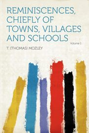 Reminiscences, Chiefly of Towns, Villages and Schools Volume 1, Mozley T. (Thomas)