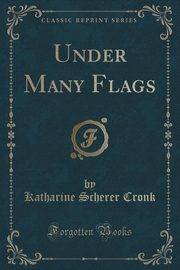 Under Many Flags (Classic Reprint), Cronk Katharine Scherer