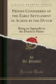 Proofs Considered of the Early Settlement of Acadie by the Dutch, Peyster De