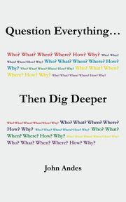 Question Everything... Then Dig Deeper, Andes John