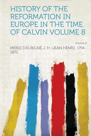 History of the Reformation in Europe in the Time of Calvin Volume 8, 1794-1872 Merle D''Aubigne J. H. (Jea