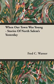 When Our Town Was Young - Stories Of North Salem's Yesterday, Warner Fred C.
