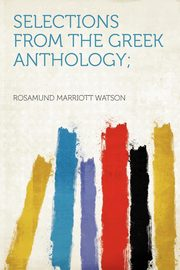 Selections From the Greek Anthology;, Watson Rosamund Marriott