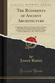 The Rudiments of Ancient Architecture, Basire James
