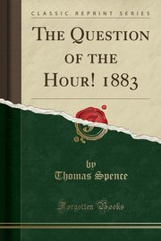 The Question of the Hour! 1883 (Classic Reprint), Spence Thomas