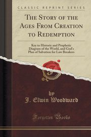 The Story of the Ages From Creation to Redemption, Woodward J. Elwin