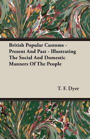 British Popular Customs - Present And Past - Illustrating The Social And Domestic Manners Of The People, Dyer T. F.