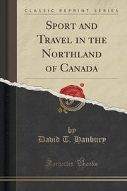 ksiazka tytuł: Sport and Travel in the Northland of Canada (Classic Reprint) autor: Hanbury David T.