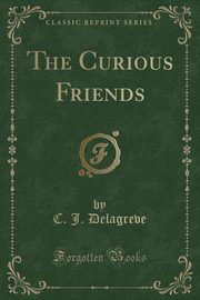The Curious Friends (Classic Reprint), Delagreve C. J.