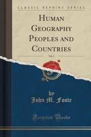 Human Geography Peoples and Countries, Vol. 1 (Classic Reprint), Foote John M.