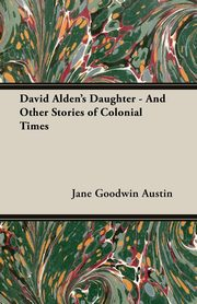 David Alden's Daughter - And Other Stories of Colonial Times, Austin Jane Goodwin
