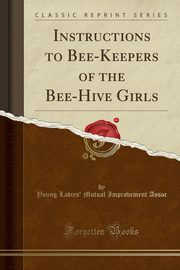 Instructions to Bee-Keepers of the Bee-Hive Girls (Classic Reprint), Assoc Young Ladies' Mutual Improvement