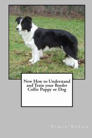 ksiazka tytuł: New How to Understand and Train Your Border Collie Puppy or Dog autor: Stead Vince
