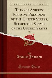 Trial of Andrew Johnson, President of the United States, Before the Senate of the United States, Vol. 1 (Classic Reprint), Johnson Andrew