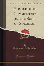 Homiletical Commentary on the Song of Solomon (Classic Reprint), Robinson Thomas