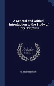 A General and Critical Introduction to the Study of Holy Scripture, Breen A E. 1863-1938