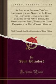 An Argument, Shewing That'tis Impossible for the Nation to Be Rid of the Grievances Occasion'd by the Marshal of the King's-Bench, and Warden of the Fleet, Without an Utter Extirpation of Their Present Offices, Barisford John