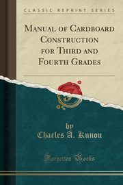 Manual of Cardboard Construction for Third and Fourth Grades (Classic Reprint), Kunou Charles A.