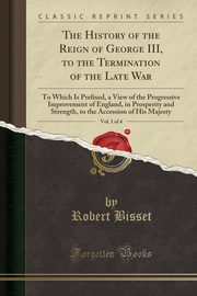 The History of the Reign of George III, to the Termination of the Late War, Vol. 1 of 4, Bisset Robert