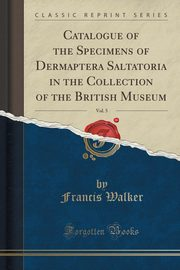 Catalogue of the Specimens of Dermaptera Saltatoria in the Collection of the British Museum, Vol. 5 (Classic Reprint), Walker Francis