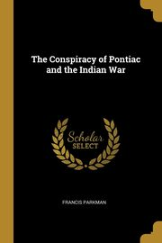 The Conspiracy of Pontiac and the Indian War, Parkman Francis
