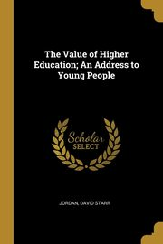 The Value of Higher Education; An Address to Young People, Starr Jordan David