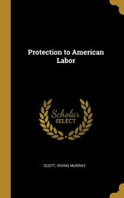 Protection to American Labor, Murray Scott Irving