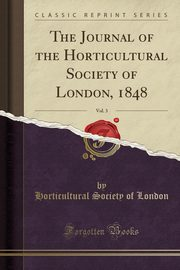 The Journal of the Horticultural Society of London, 1848, Vol. 3 (Classic Reprint), London Horticultural Society of